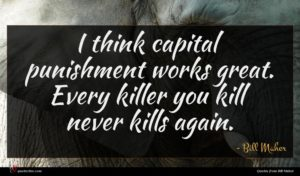 Bill Maher quote : I think capital punishment ...