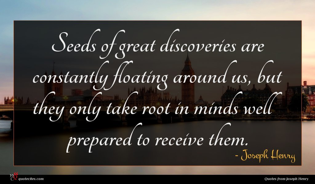 Seeds of great discoveries are constantly floating around us, but they only take root in minds well prepared to receive them.