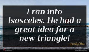 Woody Allen quote : I ran into Isosceles ...