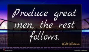 Walt Whitman quote : Produce great men the ...