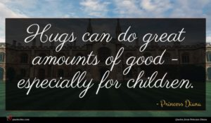 Princess Diana quote : Hugs can do great ...