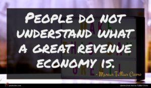 Marcus Tullius Cicero quote : People do not understand ...