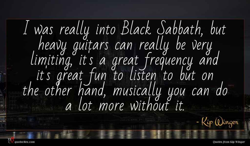I was really into Black Sabbath, but heavy guitars can really be very limiting, it's a great frequency and it's great fun to listen to but on the other hand, musically you can do a lot more without it.