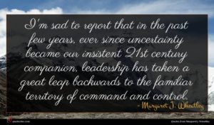 Margaret J. Wheatley quote : I'm sad to report ...