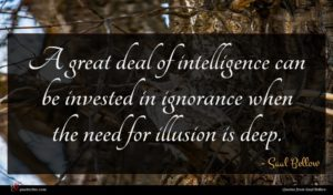 Saul Bellow quote : A great deal of ...