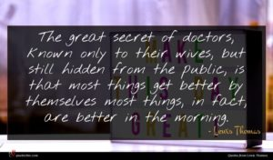 Lewis Thomas quote : The great secret of ...