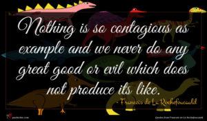 Francois de La Rochefoucauld quote : Nothing is so contagious ...
