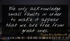 Francois de La Rochefoucauld quote : We only acknowledge small ...