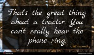 Jeff Foxworthy quote : That's the great thing ...
