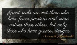 Francois de La Rochefoucauld quote : Great souls are not ...