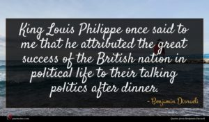 Benjamin Disraeli quote : King Louis Philippe once ...