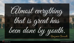 Benjamin Disraeli quote : Almost everything that is ...