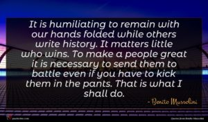 Benito Mussolini quote : It is humiliating to ...