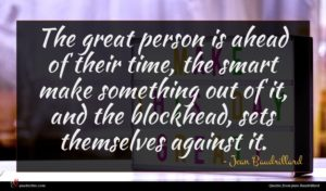 Jean Baudrillard quote : The great person is ...
