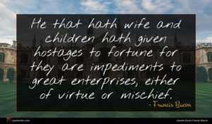 Francis Bacon quote : He that hath wife ...