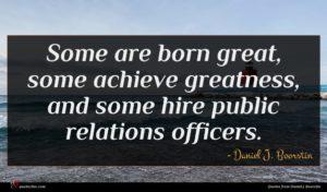 Daniel J. Boorstin quote : Some are born great ...