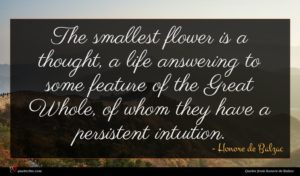 Honore de Balzac quote : The smallest flower is ...