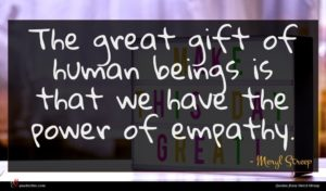 Meryl Streep quote : The great gift of ...
