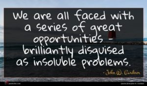 John W. Gardner quote : We are all faced ...
