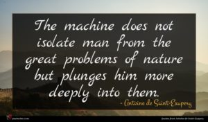 Antoine de Saint-Exupery quote : The machine does not ...