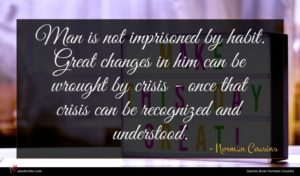 Norman Cousins quote : Man is not imprisoned ...