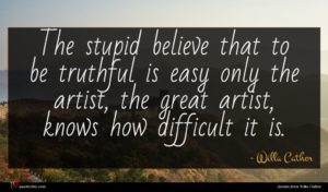 Willa Cather quote : The stupid believe that ...