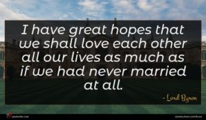 Lord Byron quote : I have great hopes ...