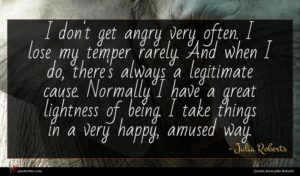 Julia Roberts quote : I don't get angry ...