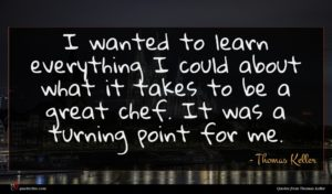 Thomas Keller quote : I wanted to learn ...