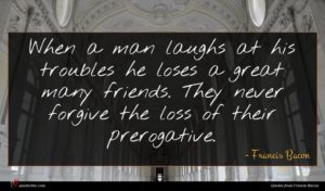 Francis Bacon quote : When a man laughs ...