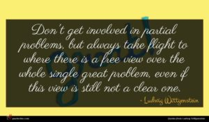 Ludwig Wittgenstein quote : Don't get involved in ...
