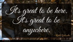 Keith Richards quote : It's great to be ...