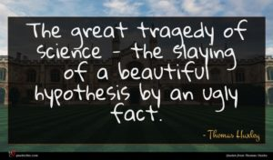 Thomas Huxley quote : The great tragedy of ...