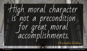 Christopher Hitchens quote : High moral character is ...