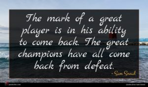 Sam Snead quote : The mark of a ...