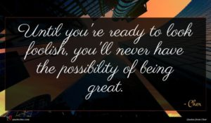 Cher quote : Until you're ready to ...