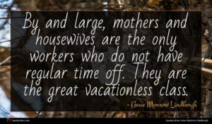 Anne Morrow Lindbergh quote : By and large mothers ...