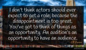 Al Pacino quote : I don't think actors ...