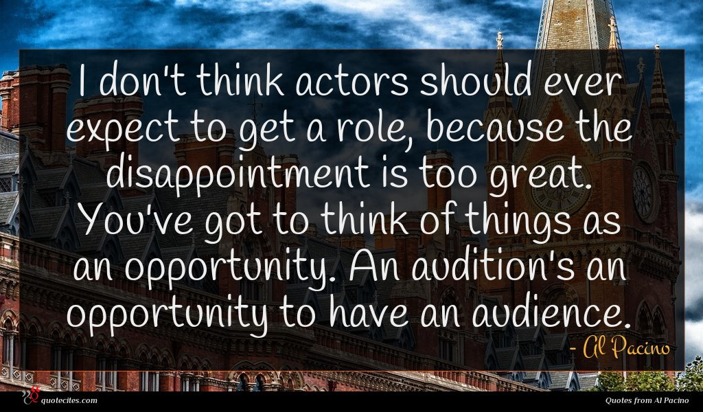 I don't think actors should ever expect to get a role, because the disappointment is too great. You've got to think of things as an opportunity. An audition's an opportunity to have an audience.