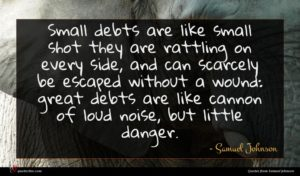 Samuel Johnson quote : Small debts are like ...