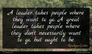 Rosalynn Carter quote : A leader takes people ...