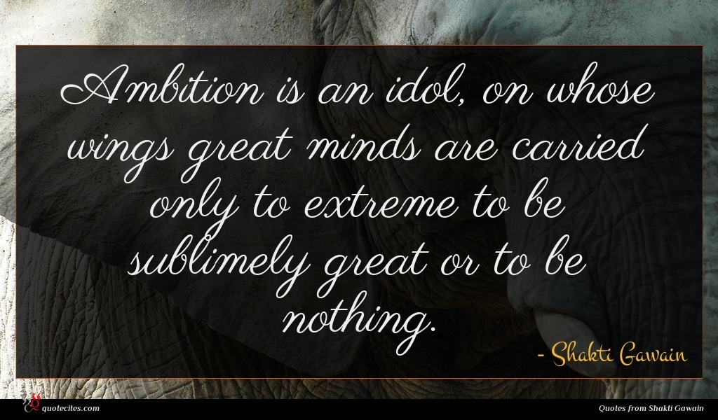 Ambition is an idol, on whose wings great minds are carried only to extreme to be sublimely great or to be nothing.