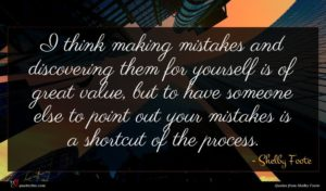 Shelby Foote quote : I think making mistakes ...