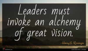 Henry A. Kissinger quote : Leaders must invoke an ...