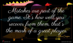 Alice Cooper quote : Mistakes are part of ...