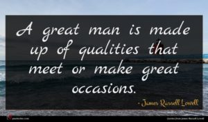 James Russell Lowell quote : A great man is ...