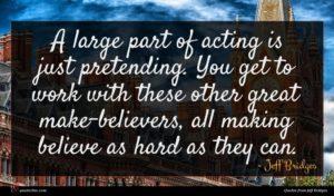 Jeff Bridges quote : A large part of ...