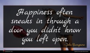 John Barrymore quote : Happiness often sneaks in ...