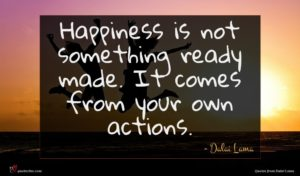 Dalai Lama quote : Happiness is not something ...