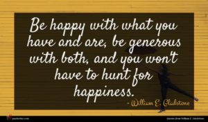 William E. Gladstone quote : Be happy with what ...